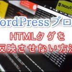 WordPressブログでHTMLタグを反映させないためのプラグインを紹介!