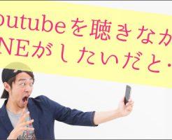 Youtube,聴きながら,LINE