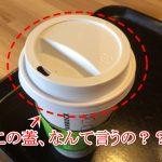 【スタバ】ホットコーヒー用カップについてる穴付き蓋(フタ)の名前は?