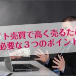 【サイト売買】高くサイトを売るために必要な3つのポイント